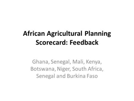 African Agricultural Planning Scorecard: Feedback Ghana, Senegal, Mali, Kenya, Botswana, Niger, South Africa, Senegal and Burkina Faso.