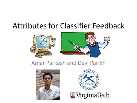 Attributes for Classifier Feedback Amar Parkash and Devi Parikh.