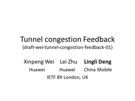 Tunnel congestion Feedback (draft-wei-tunnel-congestion-feedback-01) Xinpeng Wei Lei Zhu Lingli Deng Huawei Huawei China Mobile IETF 89 London, UK.