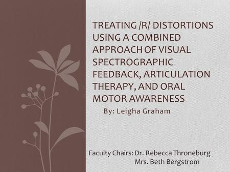 By: Leigha Graham TREATING /R/ DISTORTIONS USING A COMBINED APPROACH OF VISUAL SPECTROGRAPHIC FEEDBACK, ARTICULATION THERAPY, AND ORAL MOTOR AWARENESS.