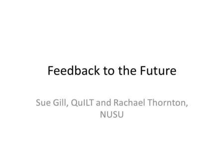 Feedback to the Future Sue Gill, QuILT and Rachael Thornton, NUSU.