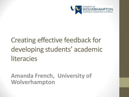 Creating effective feedback for developing students academic literacies Amanda French, University of Wolverhampton.