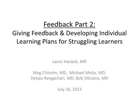 Feedback Part 2: Giving Feedback & Developing Individual Learning Plans for Struggling Learners Laura Hanyok, MD Meg Chisolm, MD, Michael Melia, MD, Deepa.