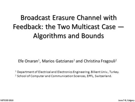 NETCOD 2013 June 7-9, Calgary Broadcast Erasure Channel with Feedback: the Two Multicast Case Algorithms and Bounds Efe Onaran 1, Marios Gatzianas 2 and.