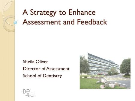 A Strategy to Enhance Assessment and Feedback Sheila Oliver Director of Assessment School of Dentistry.