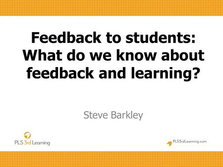 Feedback to students: What do we know about feedback and learning? Steve Barkley.