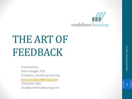 THE ART OF FEEDBACK Presented by: Alice Waagen, PhD President, Workforce Learning  (703) 834-7580