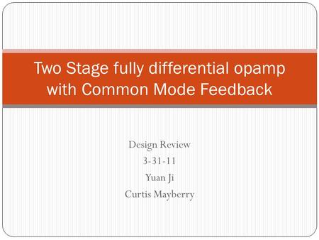 Design Review 3-31-11 Yuan Ji Curtis Mayberry Two Stage fully differential opamp with Common Mode Feedback.