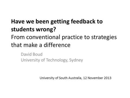 Have we been getting feedback to students wrong? From conventional practice to strategies that make a difference David Boud University of Technology, Sydney.