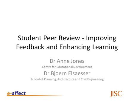Student Peer Review - Improving Feedback and Enhancing Learning Dr Anne Jones Centre for Educational Development Dr Bjoern Elsaesser School of Planning,