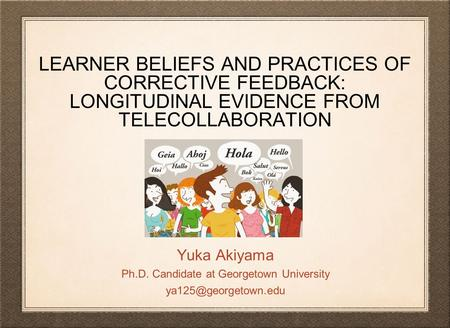 LEARNER BELIEFS AND PRACTICES OF CORRECTIVE FEEDBACK: LONGITUDINAL EVIDENCE FROM TELECOLLABORATION Yuka Akiyama Ph.D. Candidate at Georgetown University.