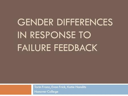 GENDER DIFFERENCES IN RESPONSE TO FAILURE FEEDBACK Torin Franz, Evan Frick, Katie Hanslits Hanover College.