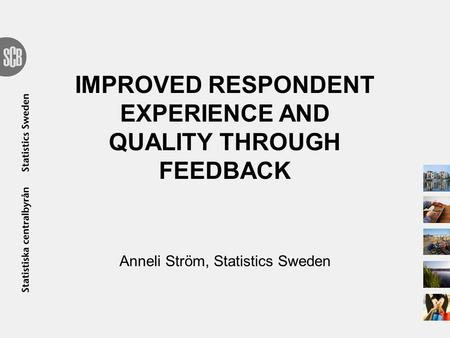 IMPROVED RESPONDENT EXPERIENCE AND QUALITY THROUGH FEEDBACK Anneli Ström, Statistics Sweden.