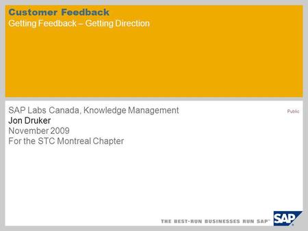 Public Customer Feedback Getting Feedback – Getting Direction SAP Labs Canada, Knowledge Management Jon Druker November 2009 For the STC Montreal Chapter.