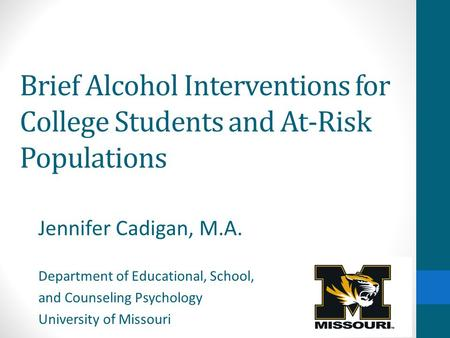 Brief Alcohol Interventions for College Students and At-Risk Populations Jennifer Cadigan, M.A. Department of Educational, School, and Counseling Psychology.
