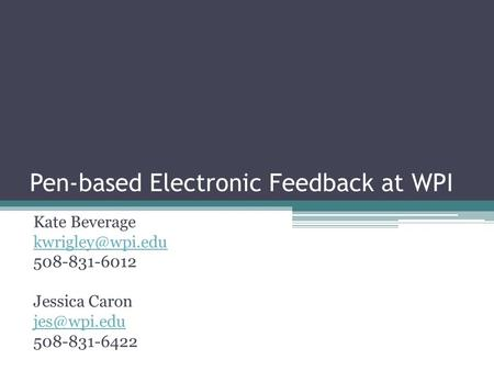Pen-based Electronic Feedback at WPI Kate Beverage 508-831-6012 Jessica Caron 508-831-6422.