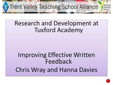 Research and Development at Tuxford Academy Improving Effective Written Feedback Chris Wray and Hanna Davies Research and Development at Tuxford Academy.