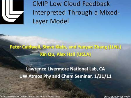 Peter Caldwell, Steve Klein, and Yunyan Zhang (LLNL) Xin Qu, Alex Hall (UCLA) Lawrence Livermore National Lab, CA UW Atmos Phy and Chem Seminar, 1/31/11.