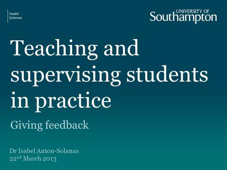Teaching and supervising students in practice Giving feedback Dr Isabel Anton-Solanas 22 nd March 2013.