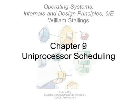 Chapter 9 Uniprocessor Scheduling Operating Systems: Internals and Design Principles, 6/E William Stallings Patricia Roy Manatee Community College, Venice,