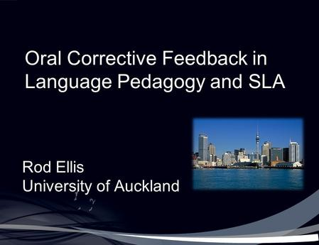 Oral Corrective Feedback in Language Pedagogy and SLA Rod Ellis University of Auckland.