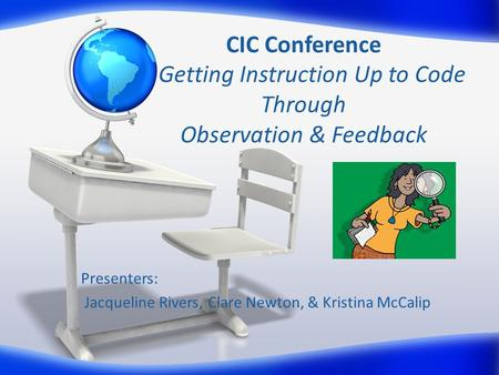 CIC Conference Getting Instruction Up to Code Through Observation & Feedback Presenters: Jacqueline Rivers, Clare Newton, & Kristina McCalip.