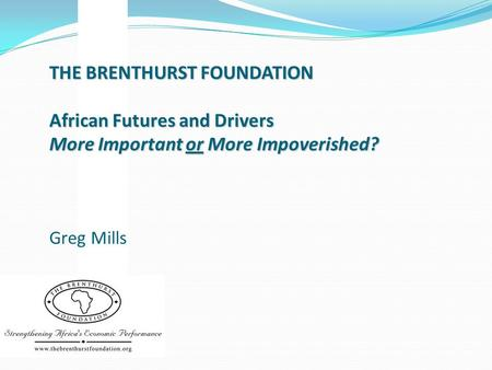 THE BRENTHURST FOUNDATION African Futures and Drivers More Important or More Impoverished? THE BRENTHURST FOUNDATION African Futures and Drivers More Important.