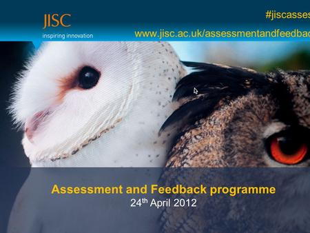 #jiscassess www.jisc.ac.uk/assessmentandfeedback Assessment and Feedback programme 24 th April 2012.