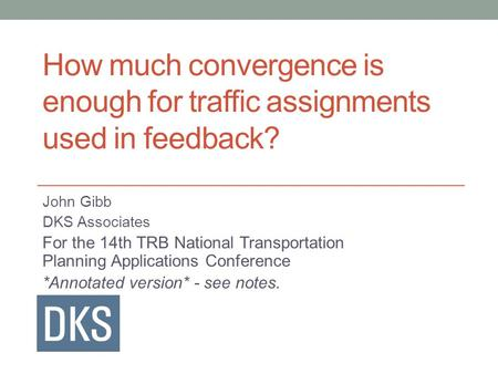 How much convergence is enough for traffic assignments used in feedback? John Gibb DKS Associates For the 14th TRB National Transportation Planning Applications.