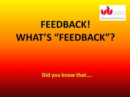 FEEDBACK! WHATS FEEDBACK? Did you know that..... Feedback you receive is not just confined to coursework and formal assessments. It will not always come.
