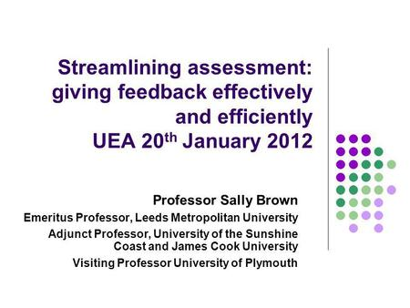 Streamlining assessment: giving feedback effectively and efficiently UEA 20 th January 2012 Professor Sally Brown Emeritus Professor, Leeds Metropolitan.
