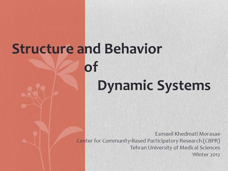 Structure and Behavior of Dynamic Systems Esmaeil Khedmati Morasae Center for Community-Based Participatory Research (CBPR) Tehran University of Medical.