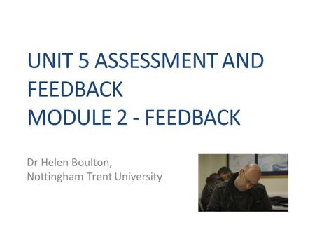 UNIT 5 ASSESSMENT AND FEEDBACK MODULE 2 - FEEDBACK Dr Helen Boulton, Nottingham Trent University.
