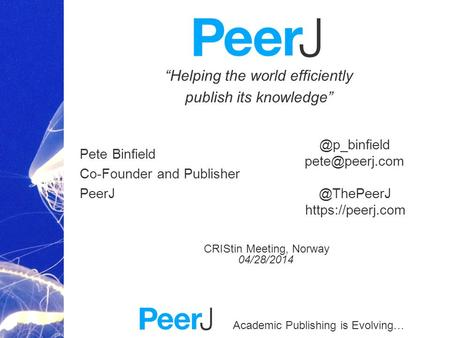 Academic Publishing is Evolving… Helping the world efficiently publish its knowledge Pete Binfield Co-Founder and Publisher PeerJ CRIStin Meeting, Norway.