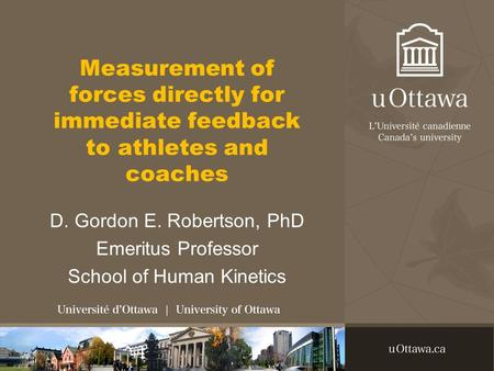 Measurement of forces directly for immediate feedback to athletes and coaches D. Gordon E. Robertson, PhD Emeritus Professor School of Human Kinetics.