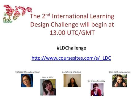 The 2 nd International Learning Design Challenge will begin at 13.00 UTC/GMT Professor Diana LaurillardDr. Patricia Charlton.