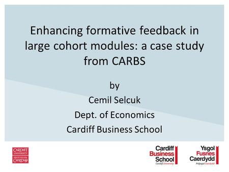 Enhancing formative feedback in large cohort modules: a case study from CARBS by Cemil Selcuk Dept. of Economics Cardiff Business School.