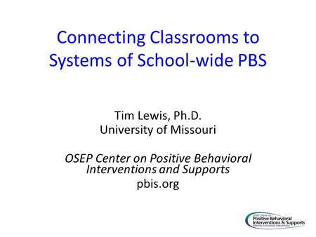 Connecting Classrooms to Systems of School-wide PBS Tim Lewis, Ph.D. University of Missouri OSEP Center on Positive Behavioral Interventions and Supports.