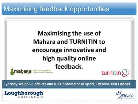 Maximising feedback opportunities Lyndsey Welch – Lecturer and ILT Coordinator in Sport, Exercise and Fitness Maximising the use of Mahara and TURNITIN.