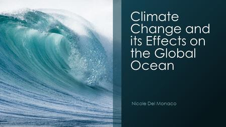 Climate Change and its Effects on the Global Ocean Nicole Del Monaco.