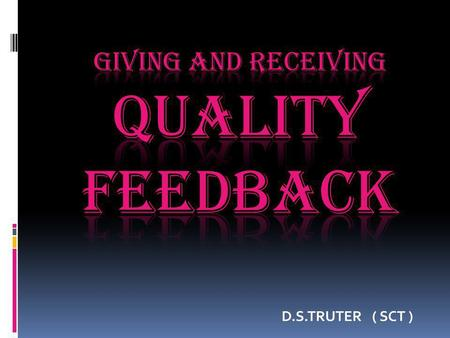D.S.TRUTER ( SCT ). We will ask ourselves: What do the experts say about Feedback? What is Effective Feedback? What does this look like in practice? Where.