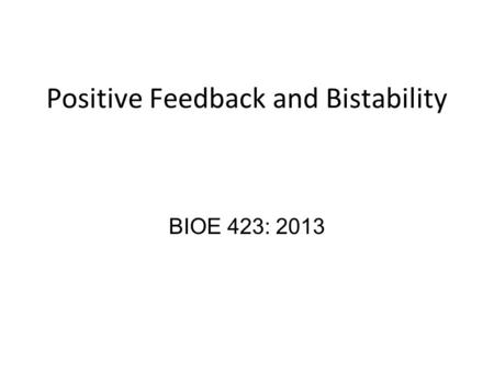 Positive Feedback and Bistability BIOE 423: 2013.