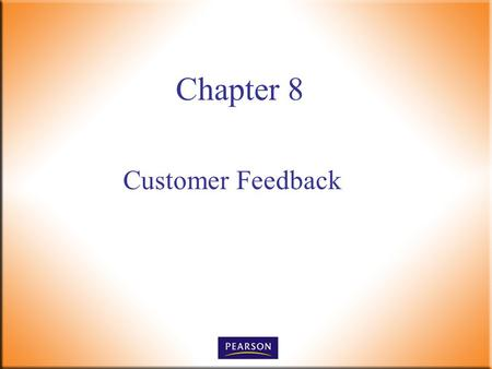 Customer Feedback Chapter 8. Customer Service, 5e Paul R. Timm 2 © 2011, 2008, 2005, 2001 Pearson Higher Education, Upper Saddle River, NJ 07458. All.