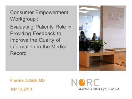 NORC Prashila Dullabh, MD July 18, 2013 Consumer Empowerment Workgroup : Evaluating Patients Role in Providing Feedback to Improve the Quality of Information.