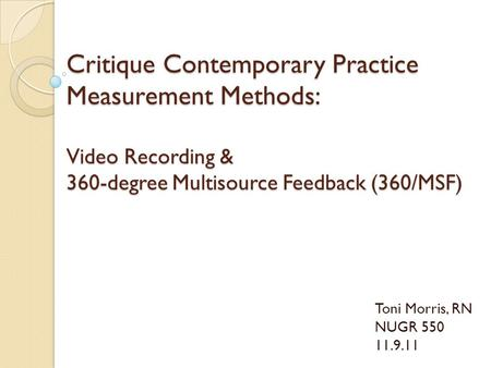 Critique Contemporary Practice Measurement Methods: Video Recording & 360-degree Multisource Feedback (360/MSF) Toni Morris, RN NUGR 550 11.9.11.