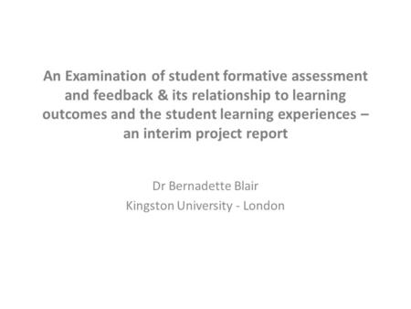 An Examination of student formative assessment and feedback & its relationship to learning outcomes and the student learning experiences – an interim project.