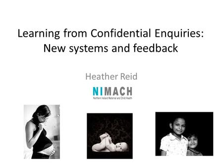 Learning from Confidential Enquiries: New systems and feedback Heather Reid.