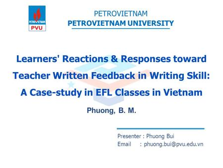 Learners' Reactions & Responses toward Teacher Written Feedback in Writing Skill: A Case-study in EFL Classes in Vietnam Phuong, B. M. Presenter : Phuong.