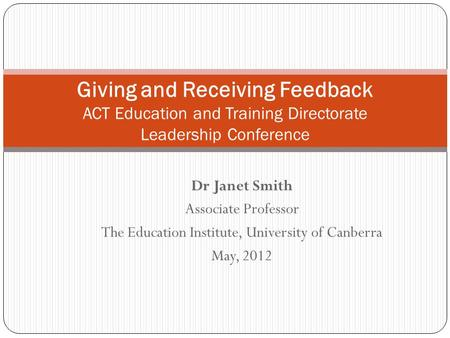 Dr Janet Smith Associate Professor The Education Institute, University of Canberra May, 2012 Giving and Receiving Feedback ACT Education and Training Directorate.