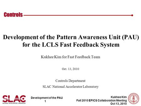Development of the PAU 1 Controls Kukhee Kim Fall 2010 EPICS Collaboration Meeting Oct 13, 2010 Development of the Pattern Awareness Unit (PAU) for the.
